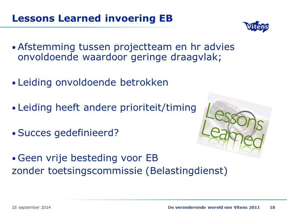 25 september 2014De veranderende wereld van Vitens 201118 Lessons Learned invoering EB Afstemming tussen projectteam en hr advies onvoldoende waardoor