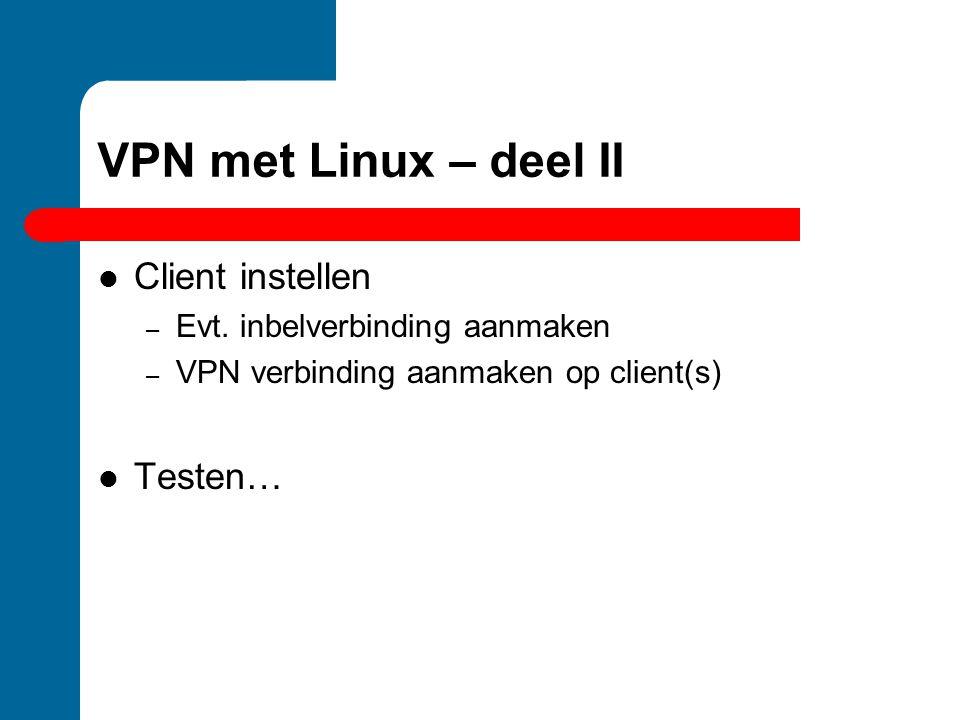 VPN met Linux – deel II Client instellen – Evt. inbelverbinding aanmaken – VPN verbinding aanmaken op client(s) Testen…