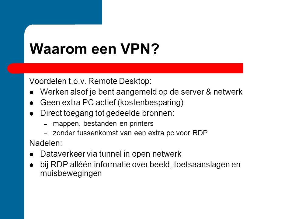 Waarom een VPN? Voordelen t.o.v. Remote Desktop: Werken alsof je bent aangemeld op de server & netwerk Geen extra PC actief (kostenbesparing) Direct t