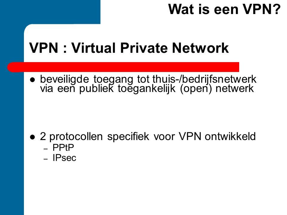 VPN : Virtual Private Network beveiligde toegang tot thuis-/bedrijfsnetwerk via een publiek toegankelijk (open) netwerk 2 protocollen specifiek voor V