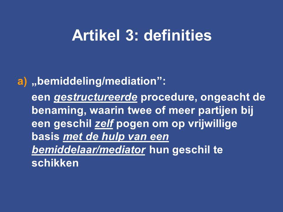 """Artikel 3: definities a)""""bemiddeling/mediation"""": een gestructureerde procedure, ongeacht de benaming, waarin twee of meer partijen bij een geschil zel"""