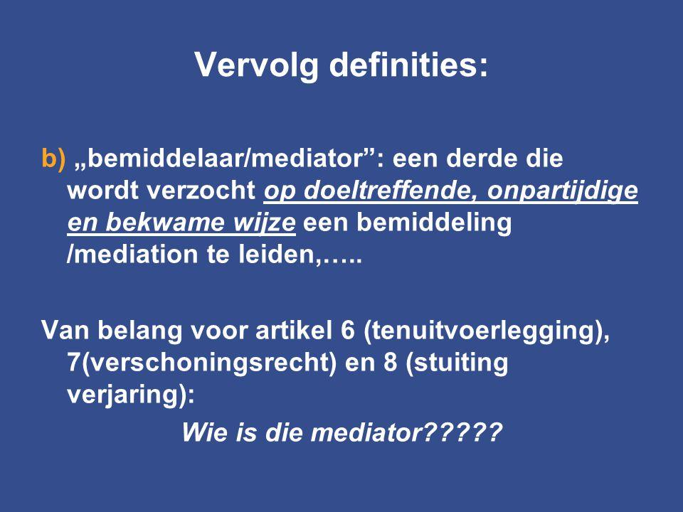 """Vervolg definities: b) """"bemiddelaar/mediator"""": een derde die wordt verzocht op doeltreffende, onpartijdige en bekwame wijze een bemiddeling /mediation"""