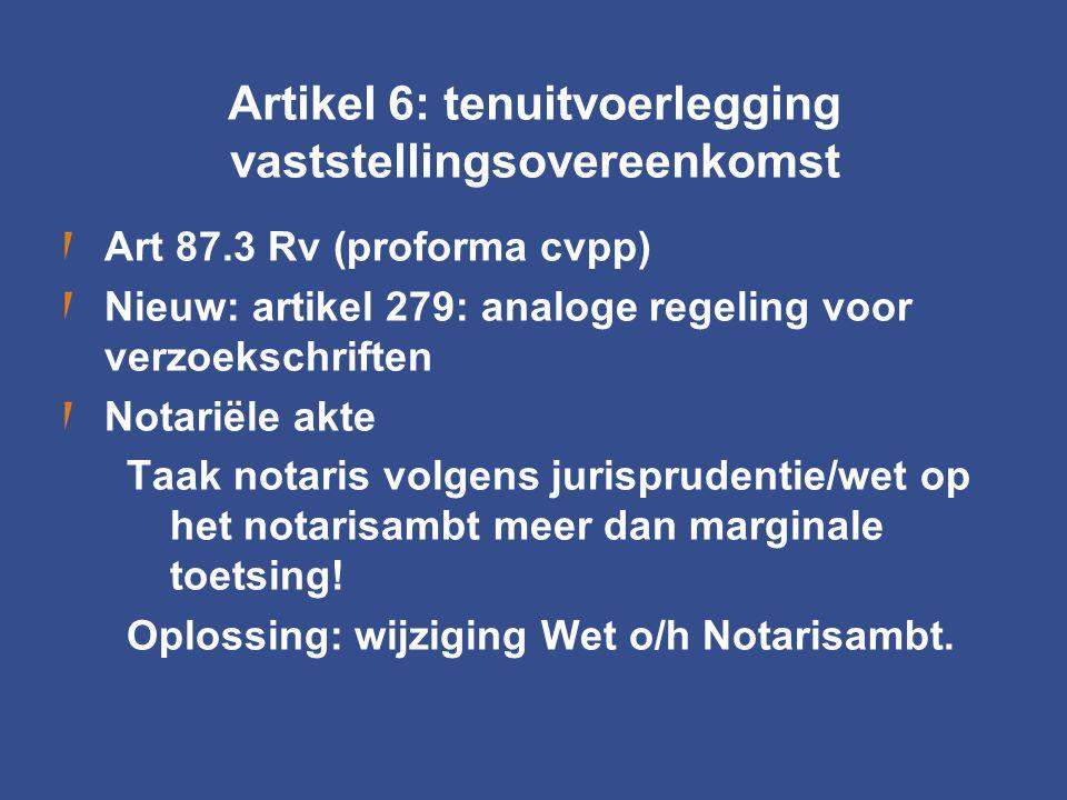 Artikel 6: tenuitvoerlegging vaststellingsovereenkomst Art 87.3 Rv (proforma cvpp) Nieuw: artikel 279: analoge regeling voor verzoekschriften Notariël