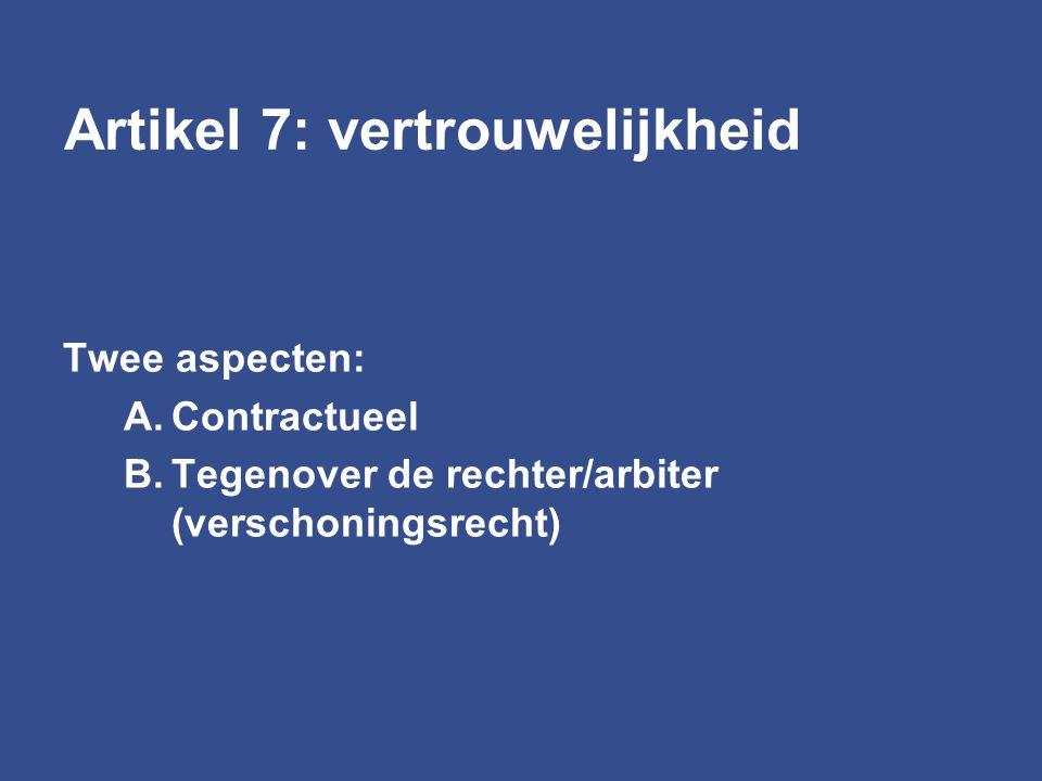 Artikel 7: vertrouwelijkheid Twee aspecten: A.Contractueel B.Tegenover de rechter/arbiter (verschoningsrecht)