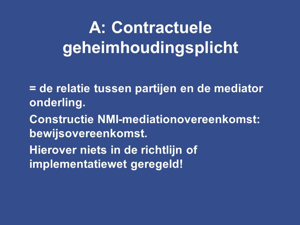 A: Contractuele geheimhoudingsplicht = de relatie tussen partijen en de mediator onderling. Constructie NMI-mediationovereenkomst: bewijsovereenkomst.