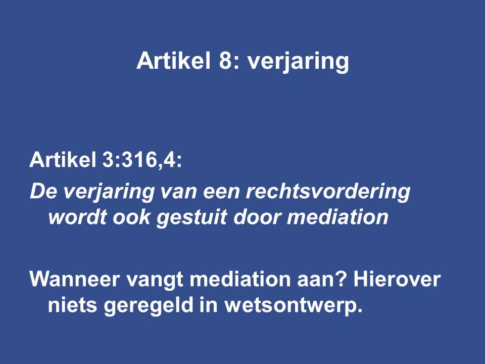 Artikel 8: verjaring Artikel 3:316,4: De verjaring van een rechtsvordering wordt ook gestuit door mediation Wanneer vangt mediation aan? Hierover niet