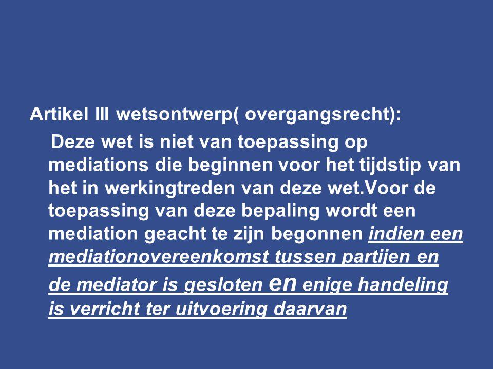 Artikel III wetsontwerp( overgangsrecht): Deze wet is niet van toepassing op mediations die beginnen voor het tijdstip van het in werkingtreden van de