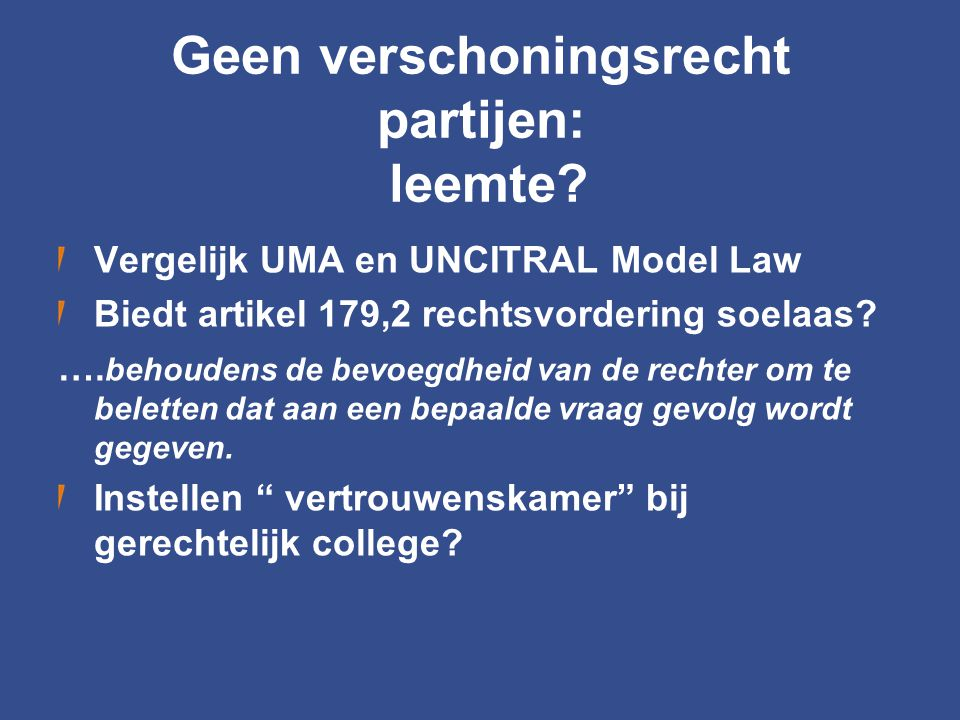 Geen verschoningsrecht partijen: leemte? Vergelijk UMA en UNCITRAL Model Law Biedt artikel 179,2 rechtsvordering soelaas? …. behoudens de bevoegdheid