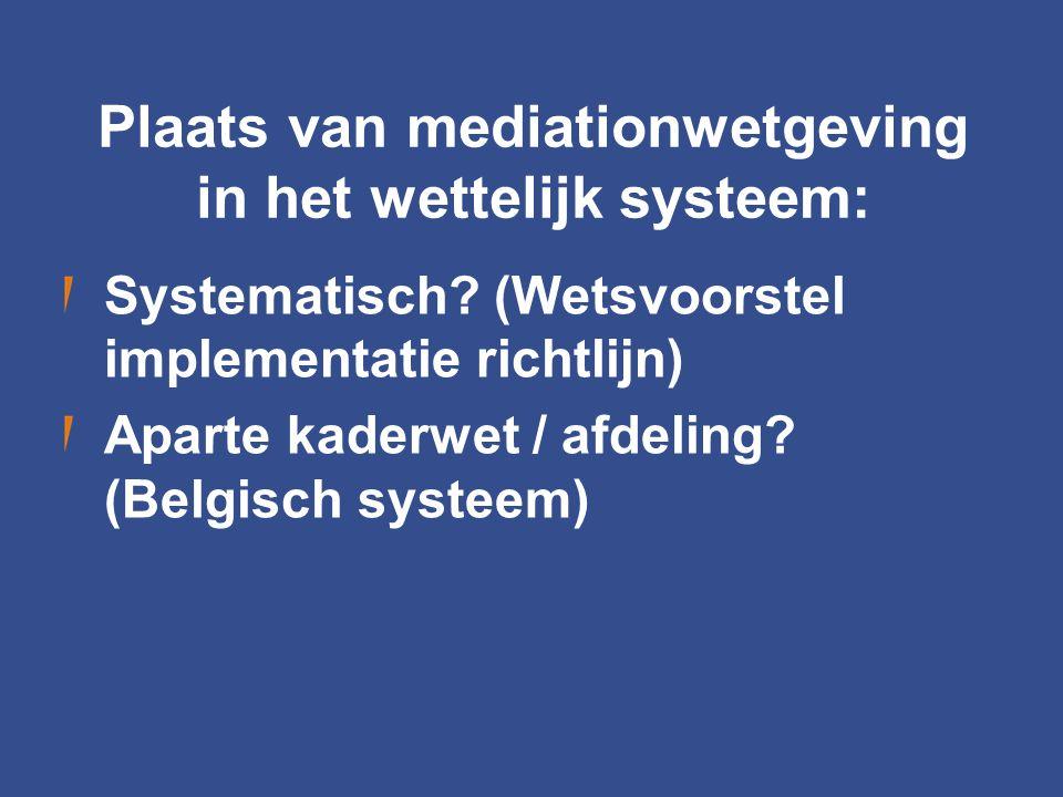 Plaats van mediationwetgeving in het wettelijk systeem: Systematisch? (Wetsvoorstel implementatie richtlijn) Aparte kaderwet / afdeling? (Belgisch sys
