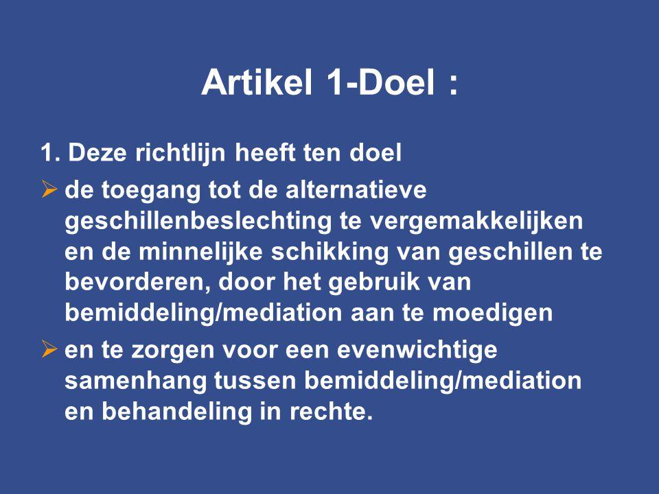 Artikel 1-Doel : 1. Deze richtlijn heeft ten doel  de toegang tot de alternatieve geschillenbeslechting te vergemakkelijken en de minnelijke schikkin