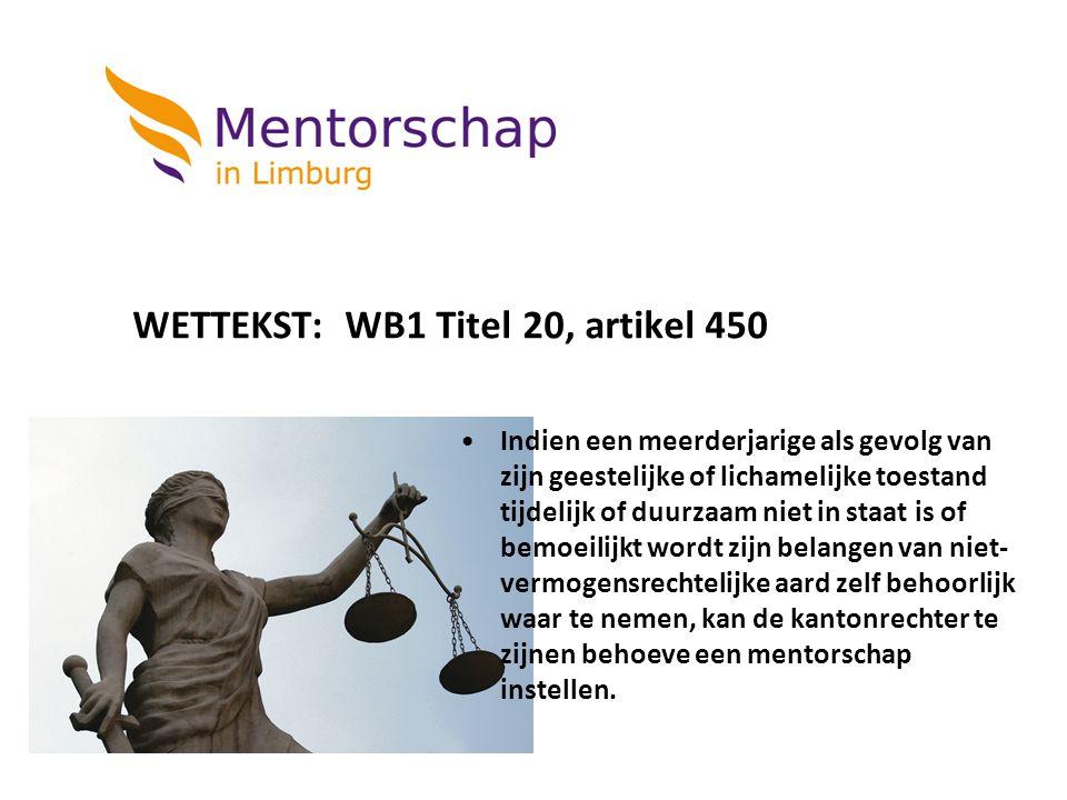 WETTEKST: WB1 Titel 20, artikel 450 Indien een meerderjarige als gevolg van zijn geestelijke of lichamelijke toestand tijdelijk of duurzaam niet in st