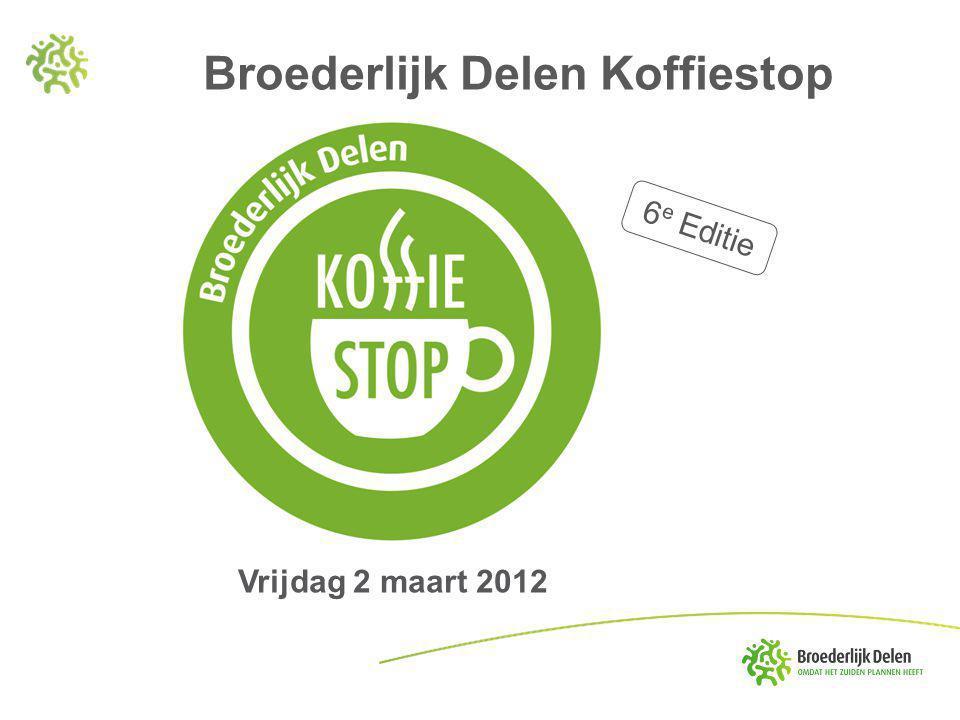 6 e Editie Vrijdag 2 maart 2012 Broederlijk Delen Koffiestop