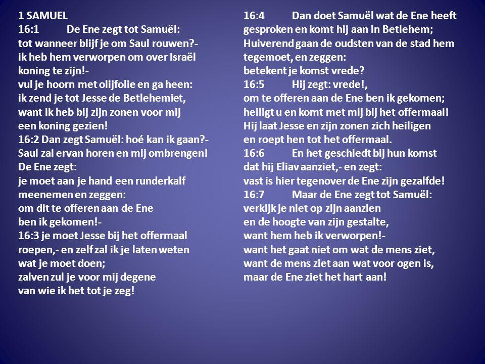1 SAMUEL 16:1 De Ene zegt tot Samuël: tot wanneer blijf je om Saul rouwen?- ik heb hem verworpen om over Israël koning te zijn!- vul je hoorn met olij