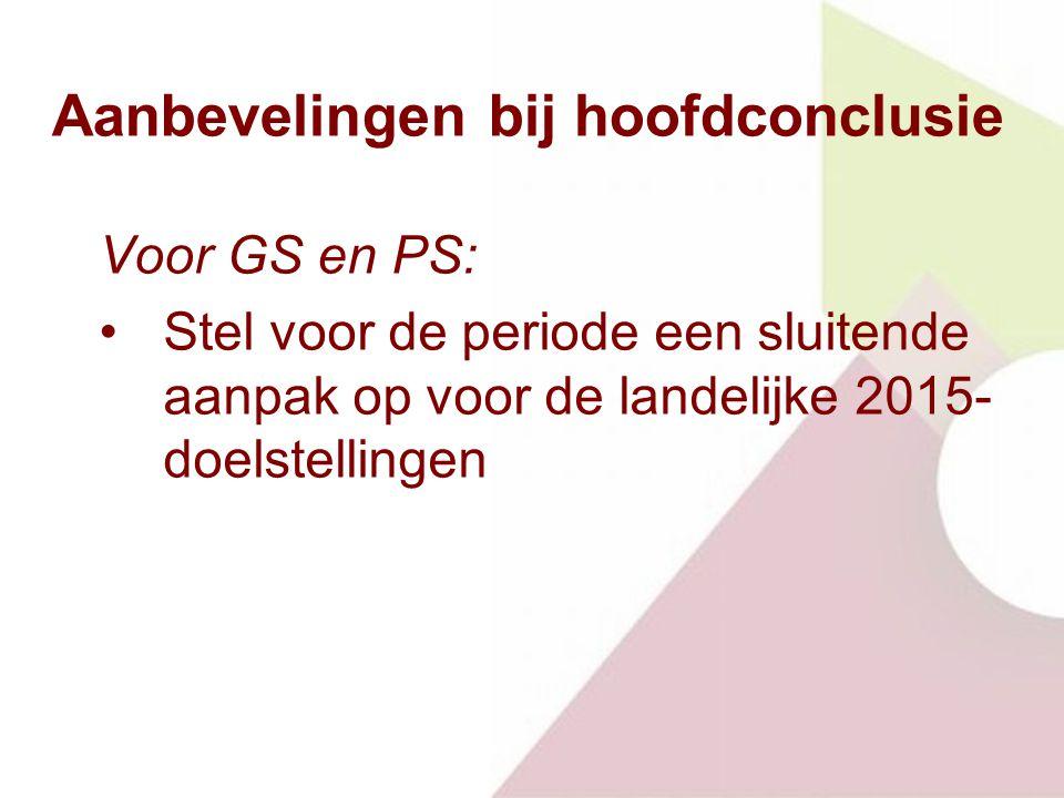 Aanbevelingen bij hoofdconclusie Voor GS en PS: Stel voor de periode een sluitende aanpak op voor de landelijke 2015- doelstellingen