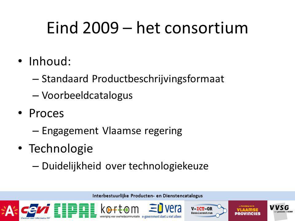 Eind 2009 – het consortium Inhoud: – Standaard Productbeschrijvingsformaat – Voorbeeldcatalogus Proces – Engagement Vlaamse regering Technologie – Duidelijkheid over technologiekeuze Interbestuurlijke Producten- en Dienstencatalogus