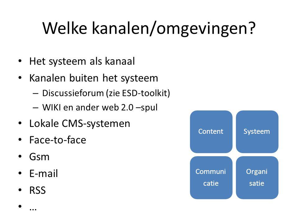 Welke kanalen/omgevingen? Het systeem als kanaal Kanalen buiten het systeem – Discussieforum (zie ESD-toolkit) – WIKI en ander web 2.0 –spul Lokale CM