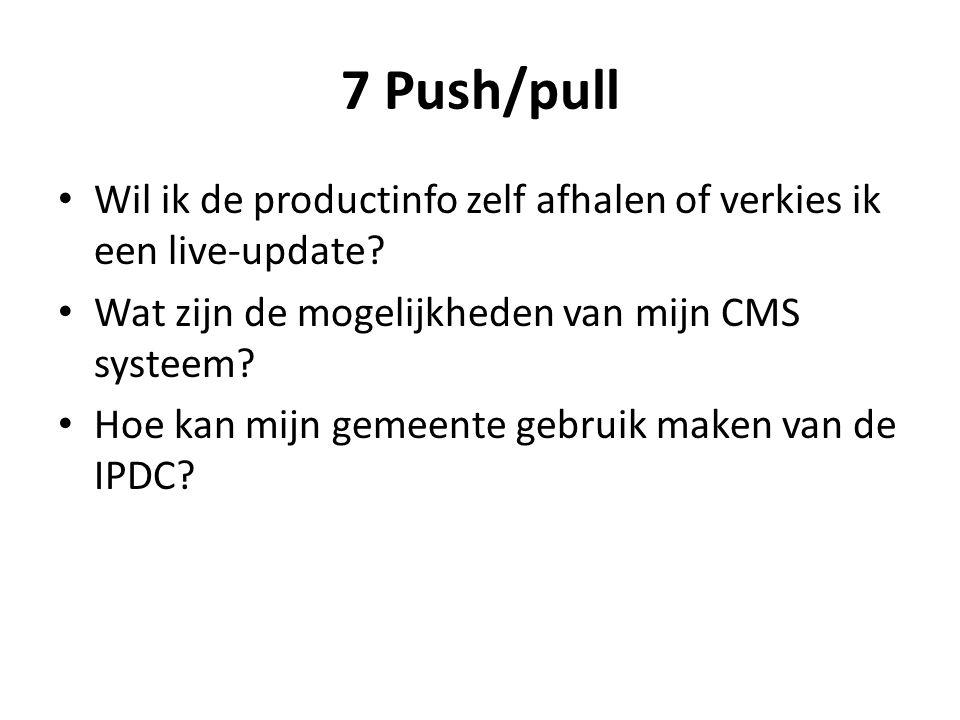 7 Push/pull Wil ik de productinfo zelf afhalen of verkies ik een live-update? Wat zijn de mogelijkheden van mijn CMS systeem? Hoe kan mijn gemeente ge