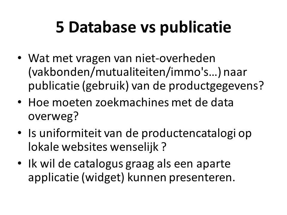 5 Database vs publicatie Wat met vragen van niet-overheden (vakbonden/mutualiteiten/immo's…) naar publicatie (gebruik) van de productgegevens? Hoe moe