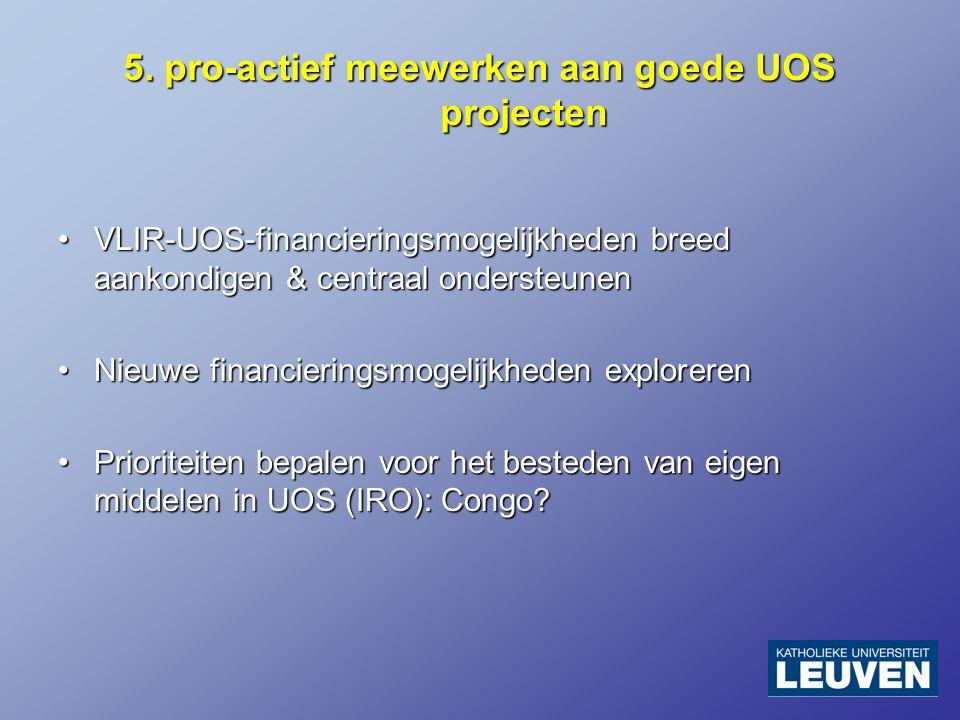 5. pro-actief meewerken aan goede UOS projecten VLIR-UOS-financieringsmogelijkheden breed aankondigen & centraal ondersteunenVLIR-UOS-financieringsmog