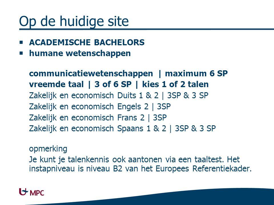 Op de huidige site  ACADEMISCHE BACHELORS  humane wetenschappen communicatiewetenschappen | maximum 6 SP vreemde taal | 3 of 6 SP | kies 1 of 2 talen Zakelijk en economisch Duits 1 & 2 | 3SP & 3 SP Zakelijk en economisch Engels 2 | 3SP Zakelijk en economisch Frans 2 | 3SP Zakelijk en economisch Spaans 1 & 2 | 3SP & 3 SP opmerking Je kunt je talenkennis ook aantonen via een taaltest.