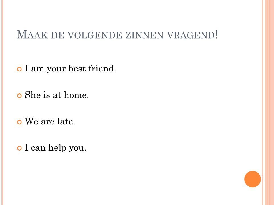 M AAK DE VOLGENDE ZINNEN VRAGEND ! I am your best friend. She is at home. We are late. I can help you.