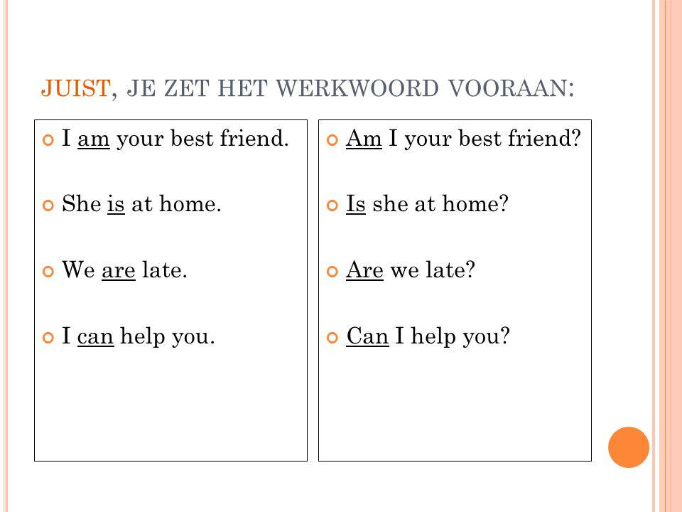 JUIST, JE ZET HET WERKWOORD VOORAAN : I am your best friend. She is at home. We are late. I can help you. Am I your best friend? Is she at home? Are w