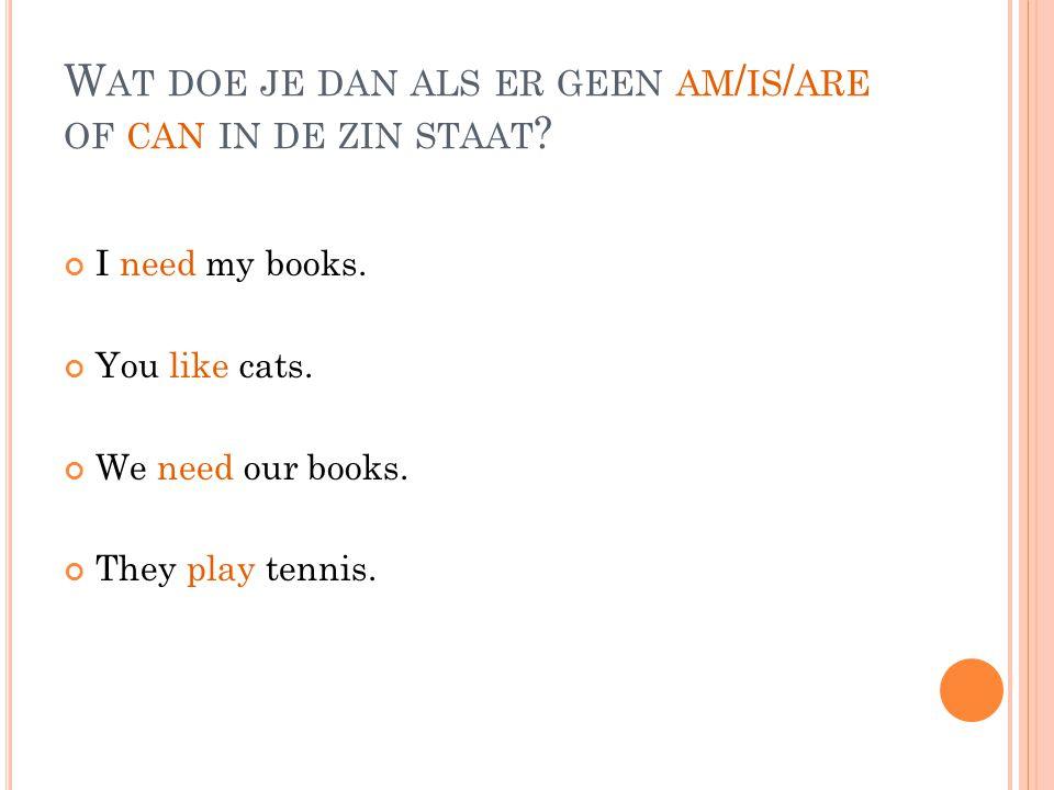 H EEL GOED, JE GEBRUIKT DO : I need my books.You like cats.
