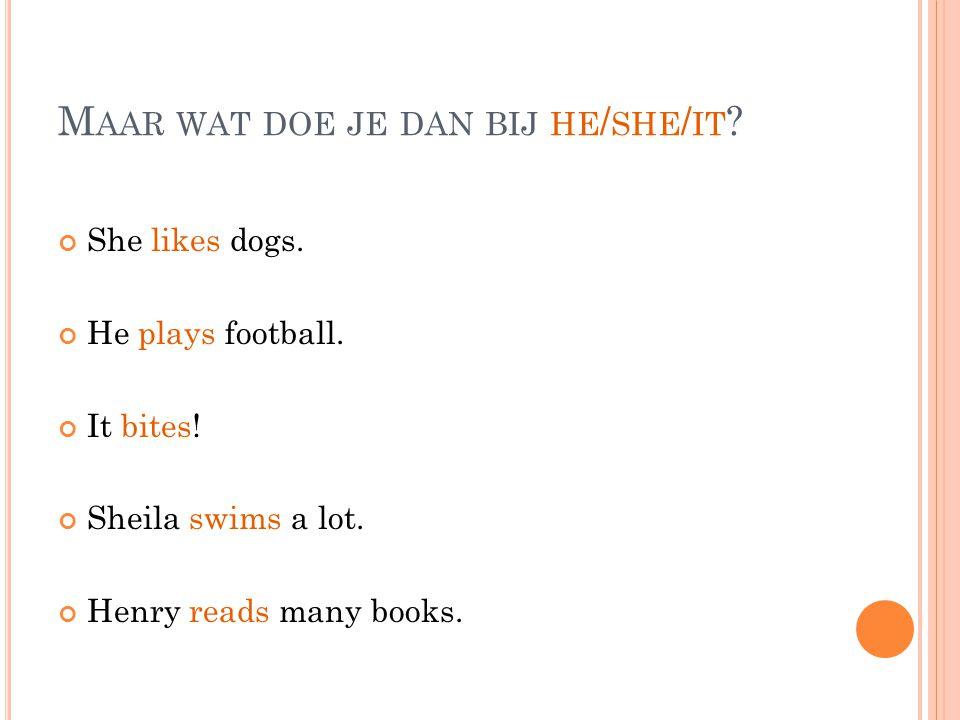 J UIST, JE GEBRUIKT DOES : She likes dogs.He plays football.