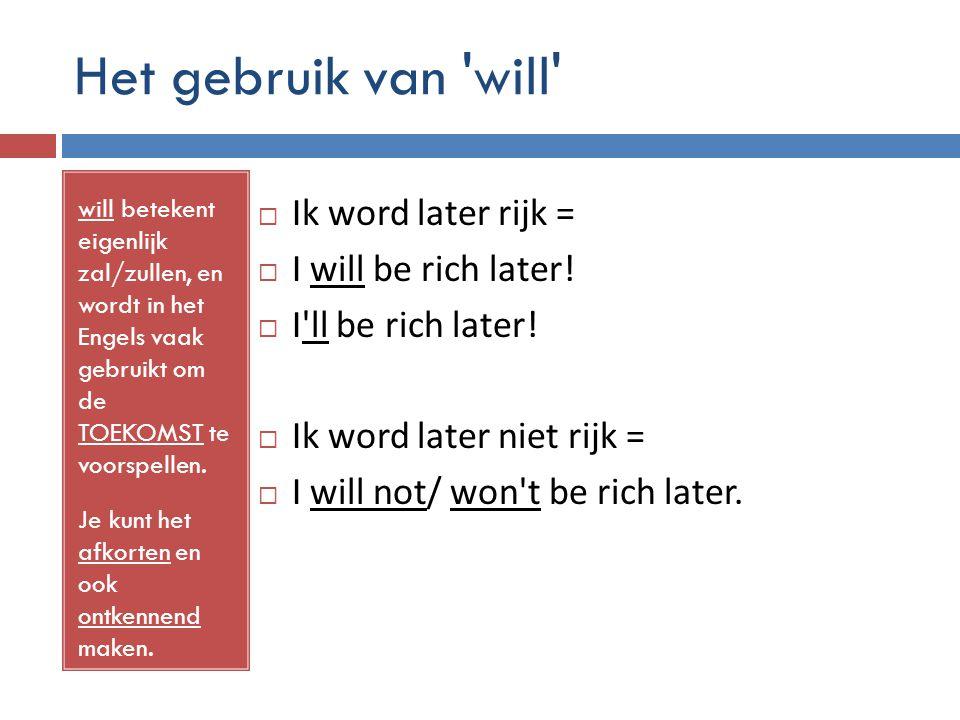 Het gebruik van 'will' will betekent eigenlijk zal/zullen, en wordt in het Engels vaak gebruikt om de TOEKOMST te voorspellen. Je kunt het afkorten en
