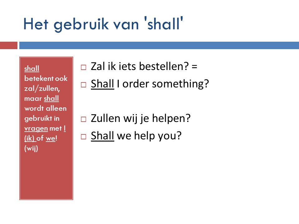 Het gebruik van 'shall' shall betekent ook zal/zullen, maar shall wordt alleen gebruikt in vragen met I (ik) of we! (wij)  Zal ik iets bestellen? = 