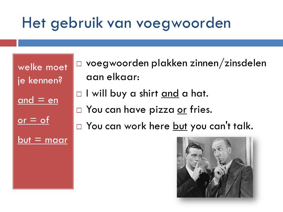 Het gebruik van voegwoorden welke moet je kennen? and = en or = of but = maar  voegwoorden plakken zinnen/zinsdelen aan elkaar:  I will buy a shirt