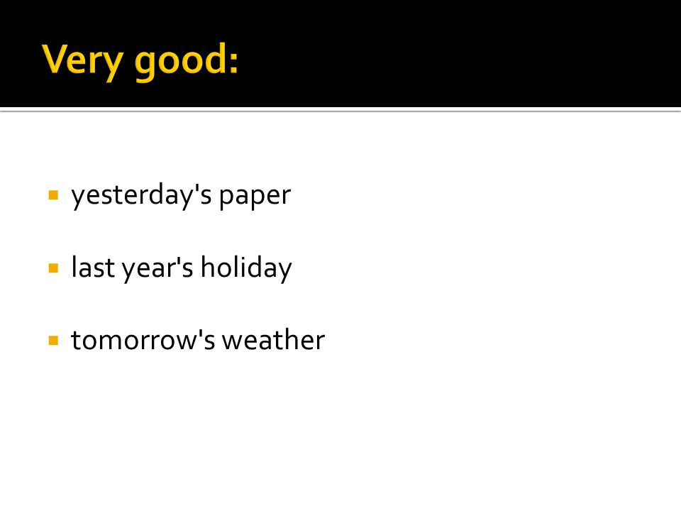  yesterday's paper  last year's holiday  tomorrow's weather