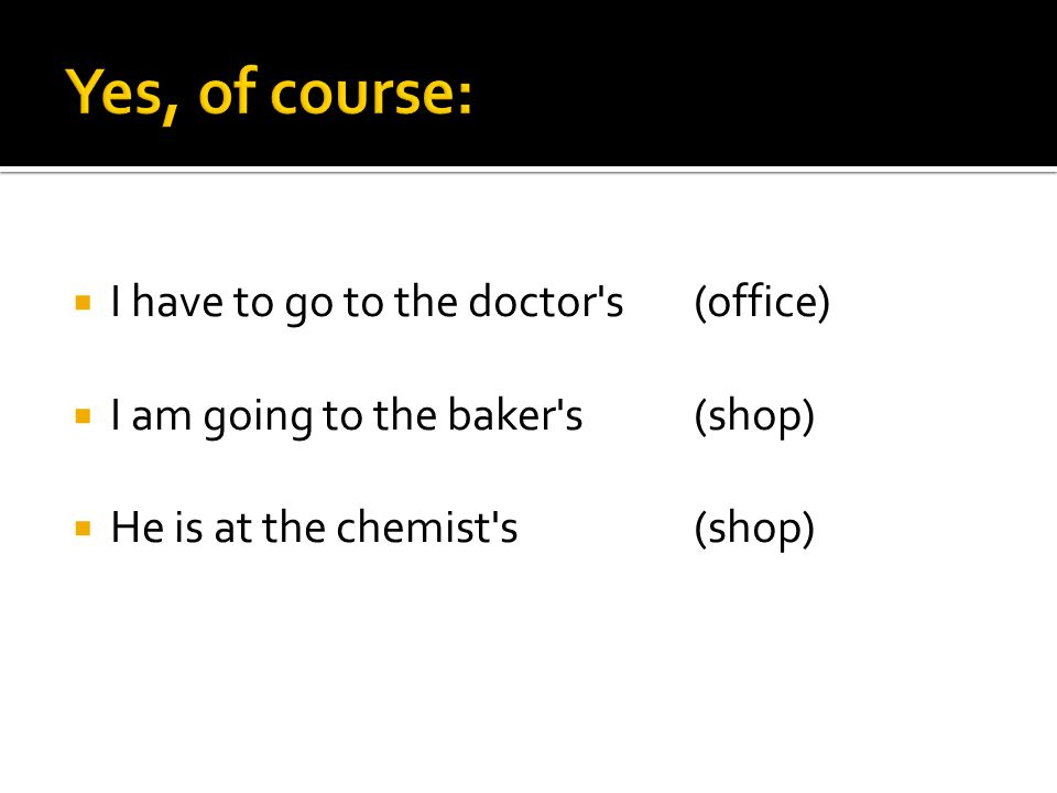 I have to go to the doctor's (office)  I am going to the baker's(shop)  He is at the chemist's(shop)