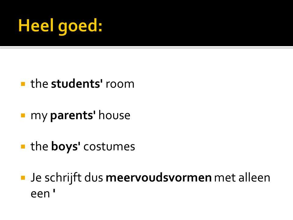  the students' room  my parents' house  the boys' costumes  Je schrijft dus meervoudsvormen met alleen een '