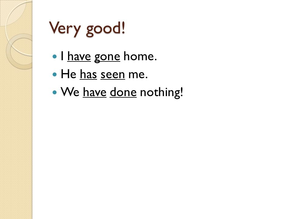 Very good! I have gone home. He has seen me. We have done nothing!