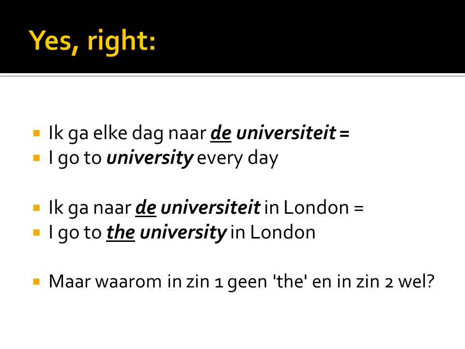  Ik ga elke dag naar de universiteit =  I go to university every day  Ik ga naar de universiteit in London =  I go to the university in London  Maar waarom in zin 1 geen the en in zin 2 wel