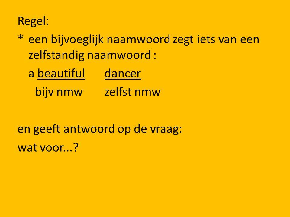 Regel: * een bijvoeglijk naamwoord zegt iets van een zelfstandig naamwoord : a beautiful dancer bijv nmw zelfst nmw en geeft antwoord op de vraag: wat voor...?