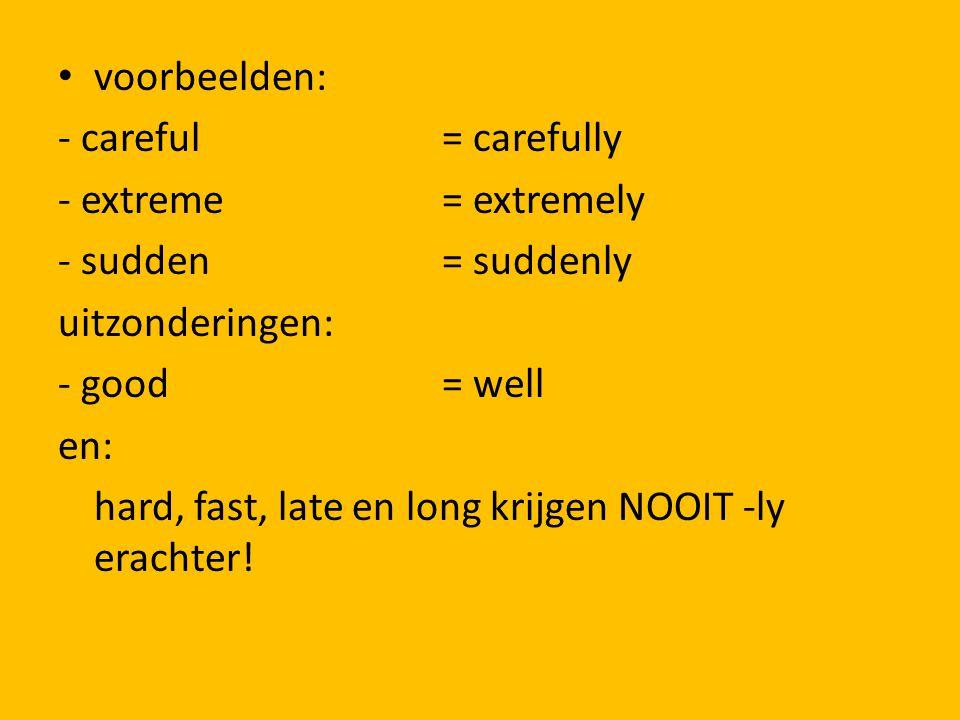 voorbeelden: - careful= carefully - extreme= extremely - sudden= suddenly uitzonderingen: - good = well en: hard, fast, late en long krijgen NOOIT -ly erachter!