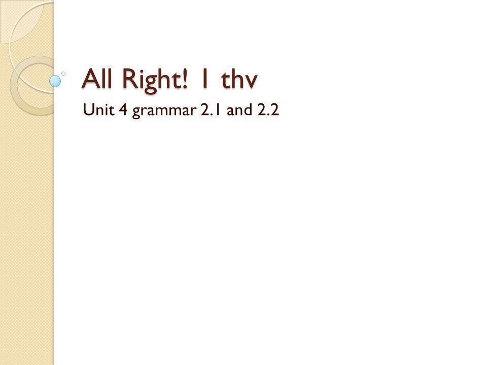 All Right! 1 thv Unit 4 grammar 2.1 and 2.2