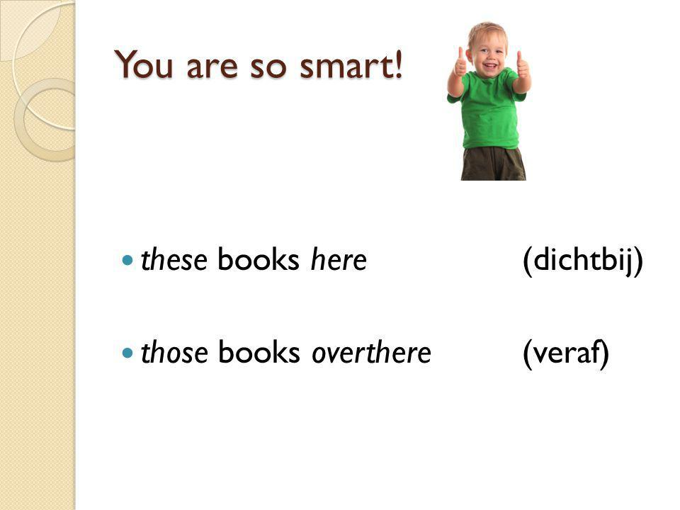 You are so smart! these books here(dichtbij) those books overthere(veraf)