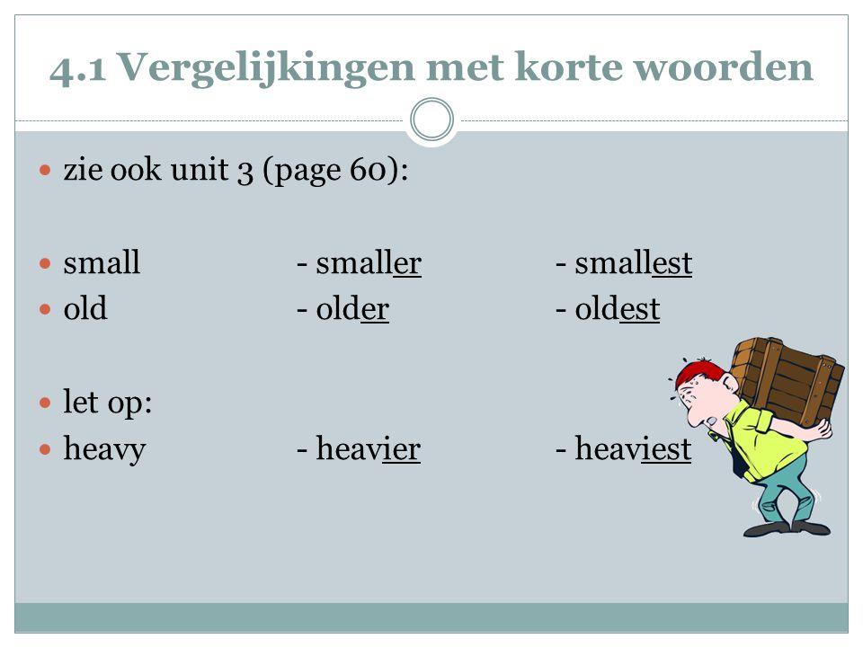 4.1 Vergelijkingen met korte woorden zie ook unit 3 (page 60): small- smaller - smallest old - older- oldest let op: heavy- heavier- heaviest