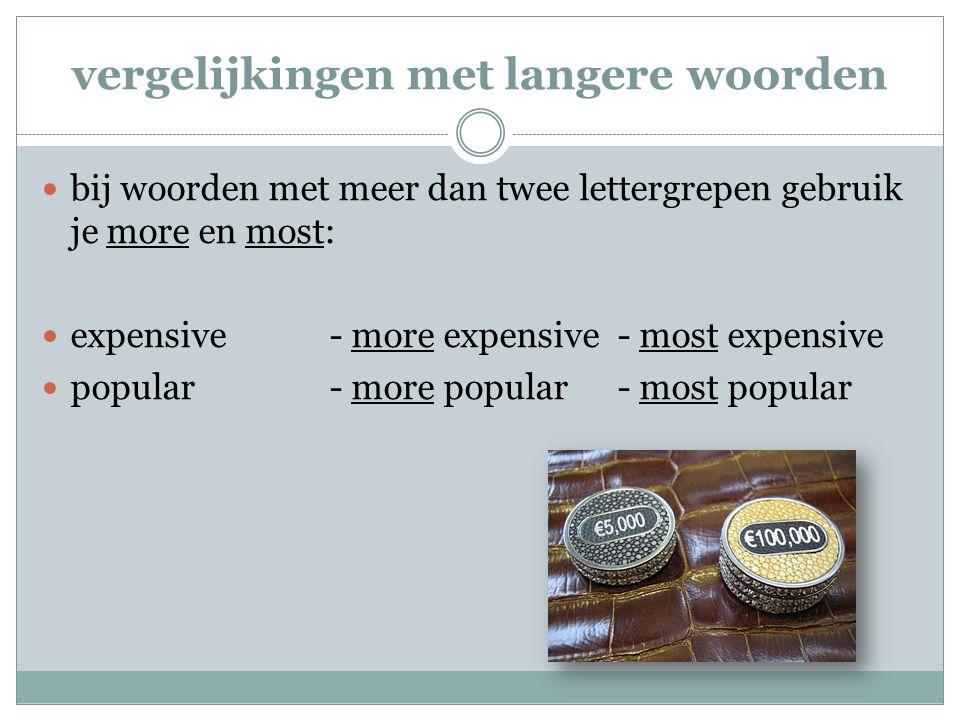 vergelijkingen met langere woorden bij woorden met meer dan twee lettergrepen gebruik je more en most: expensive- more expensive- most expensive popul