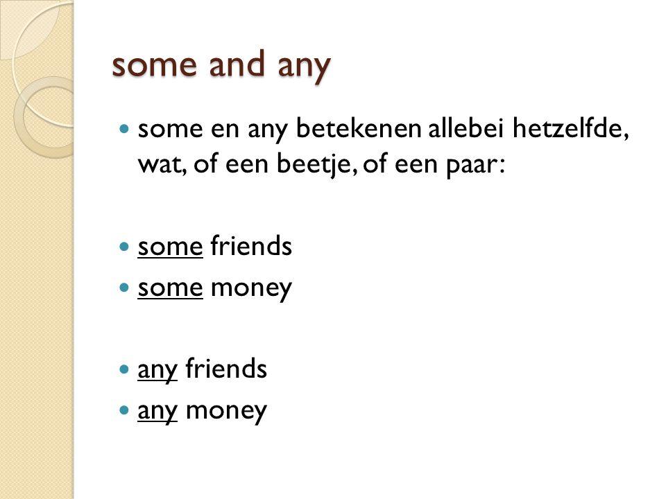 some and any some en any betekenen allebei hetzelfde, wat, of een beetje, of een paar: some friends some money any friends any money