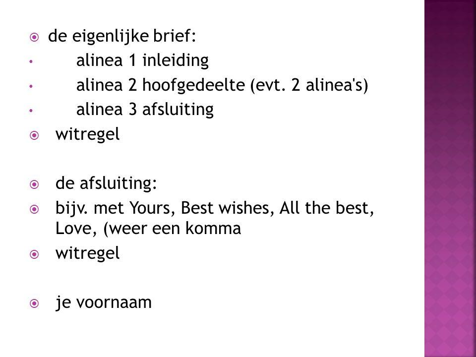  de eigenlijke brief: alinea 1 inleiding alinea 2 hoofgedeelte (evt. 2 alinea's) alinea 3 afsluiting  witregel  de afsluiting:  bijv. met Yours, B