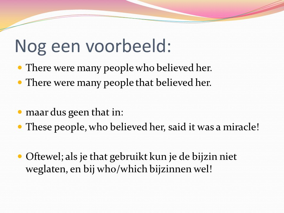 Nog een voorbeeld: There were many people who believed her.