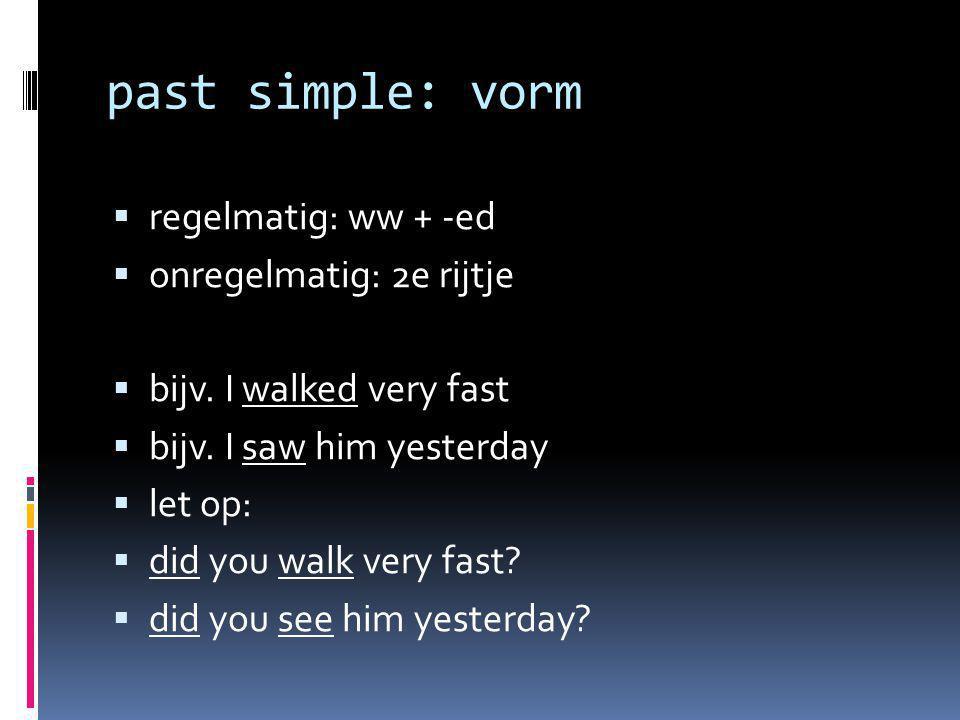 past simple: vorm  regelmatig: ww + -ed  onregelmatig: 2e rijtje  bijv. I walked very fast  bijv. I saw him yesterday  let op:  did you walk ver