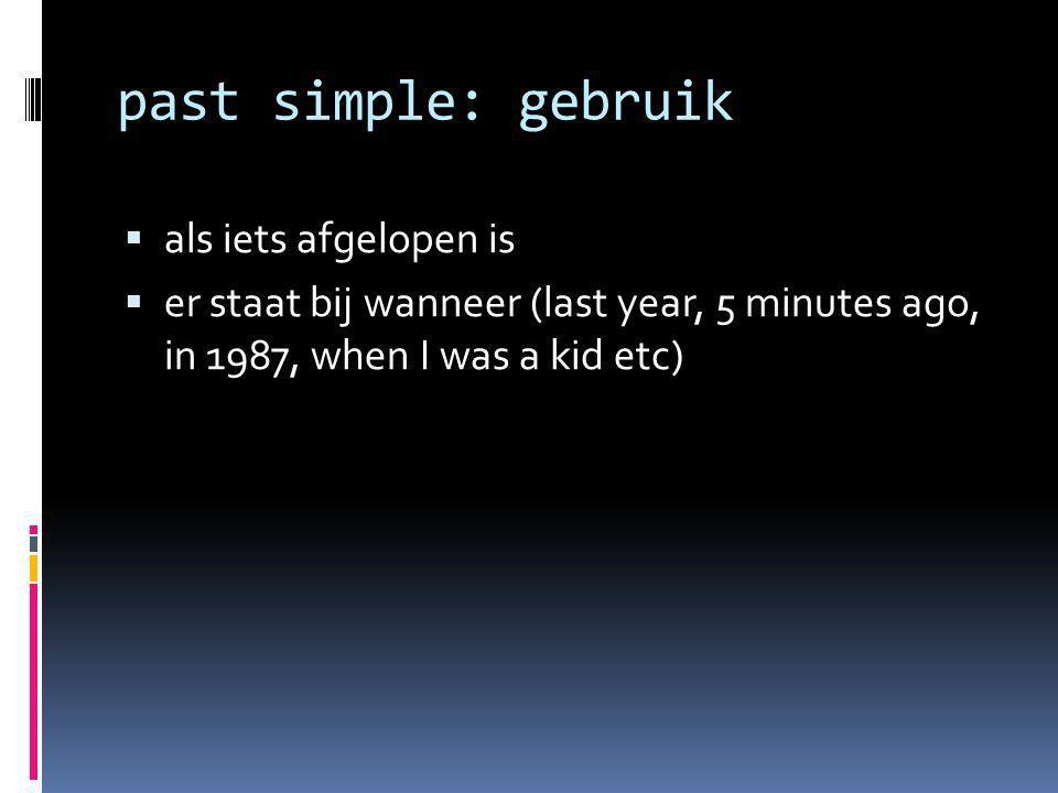 past simple: gebruik  als iets afgelopen is  er staat bij wanneer (last year, 5 minutes ago, in 1987, when I was a kid etc)
