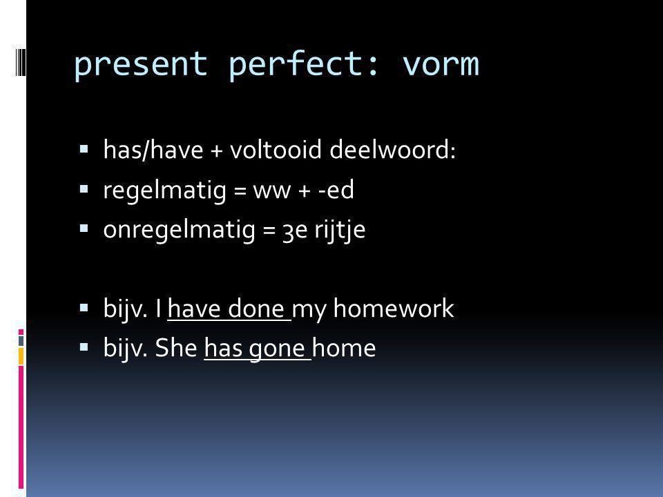 present perfect: vorm  has/have + voltooid deelwoord:  regelmatig = ww + -ed  onregelmatig = 3e rijtje  bijv. I have done my homework  bijv. She