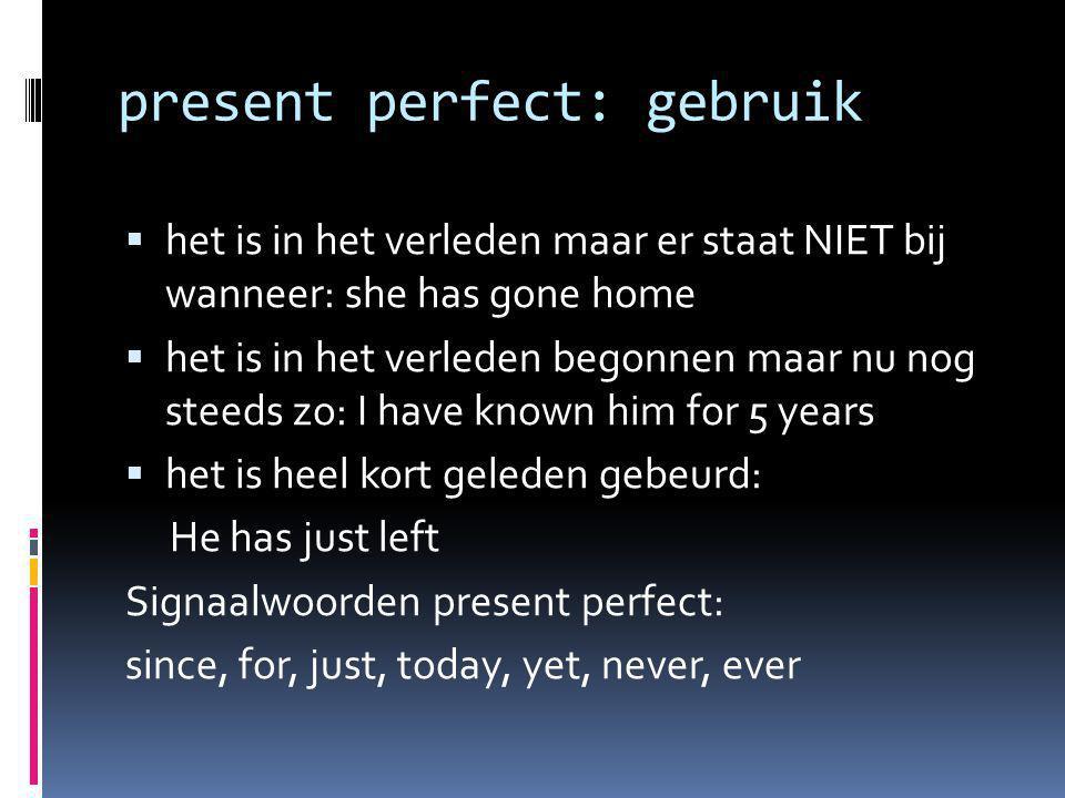 present perfect: gebruik  het is in het verleden maar er staat NIET bij wanneer: she has gone home  het is in het verleden begonnen maar nu nog stee
