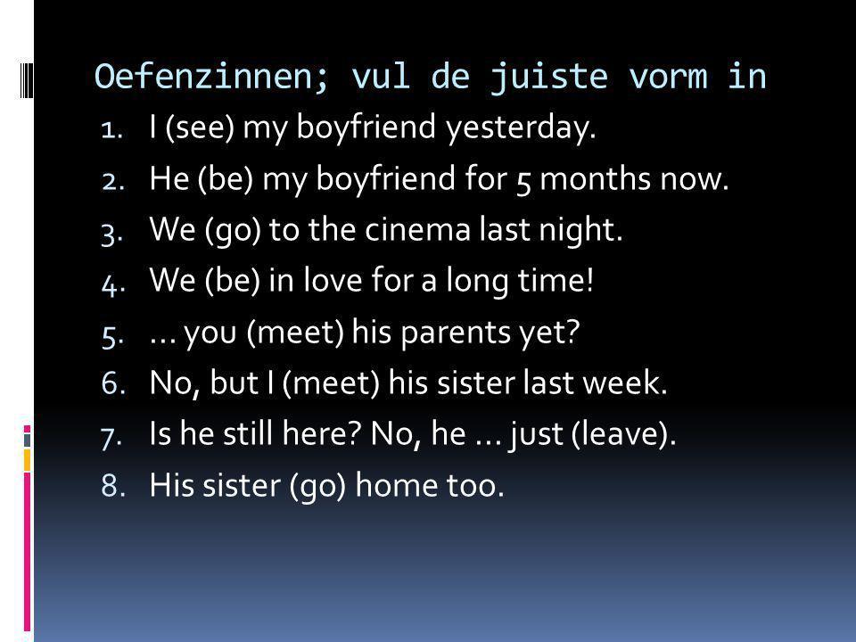 Oefenzinnen; vul de juiste vorm in 1. I (see) my boyfriend yesterday. 2. He (be) my boyfriend for 5 months now. 3. We (go) to the cinema last night. 4